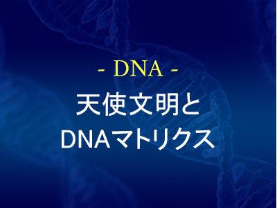 天使文明とDNAマトリクス